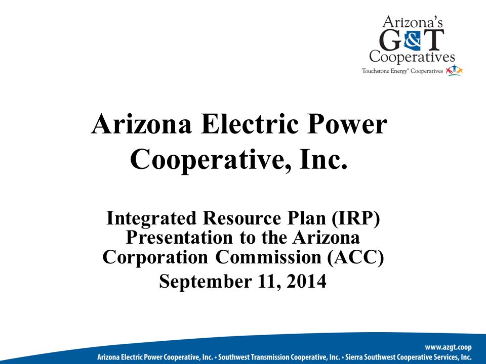 Arizona Electric Power Cooperative, Inc. Integrated Resource Plan (IRP) Presentation to the Arizona Corporation Commission (ACC) September 11, 2014
