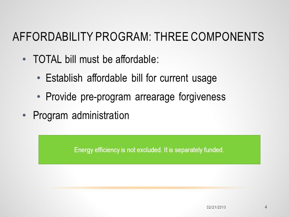 AFFORDABILITY PROGRAM: THREE COMPONENTS 02/21/2013 4 TOTAL bill must be affordable: Establish affordable bill for current usage Provide pre-program arrearage forgiveness Program administration Energy efficiency is not excluded.
