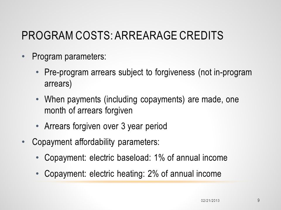 PROGRAM COSTS: ARREARAGE CREDITS Program parameters: Pre-program arrears subject to forgiveness (not in-program arrears) When payments (including copayments) are made, one month of arrears forgiven Arrears forgiven over 3 year period Copayment affordability parameters: Copayment: electric baseload: 1% of annual income Copayment: electric heating: 2% of annual income 02/21/2013 9