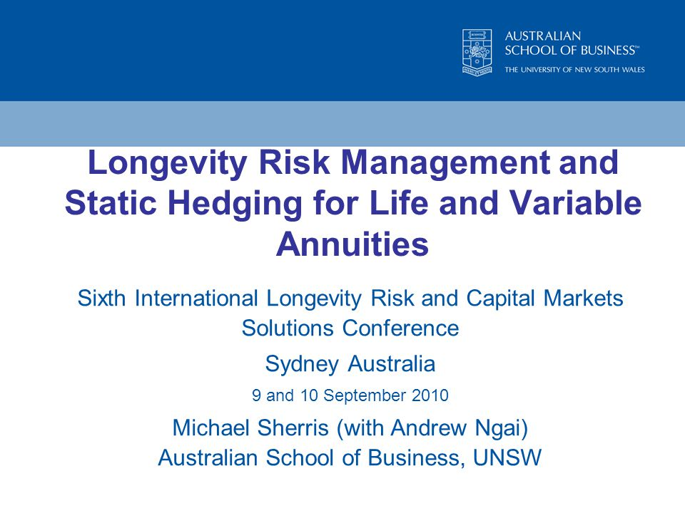 Longevity Risk Management and Static Hedging for Life and Variable Annuities Sixth International Longevity Risk and Capital Markets Solutions Conference Sydney Australia 9 and 10 September 2010 Michael Sherris (with Andrew Ngai) Australian School of Business, UNSW