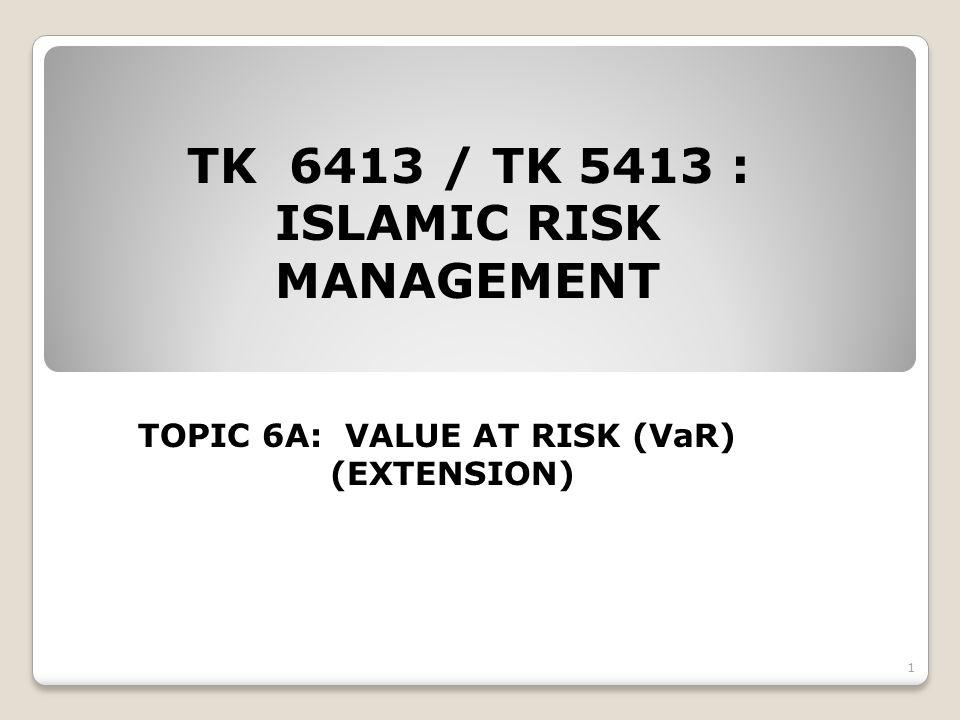 TK 6413 / TK 5413 : ISLAMIC RISK MANAGEMENT TOPIC 6A: VALUE AT RISK (VaR) (EXTENSION) 1