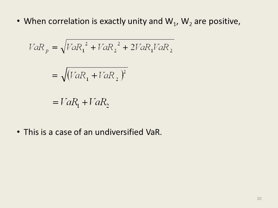 When correlation is exactly unity and W 1, W 2 are positive, This is a case of an undiversified VaR.