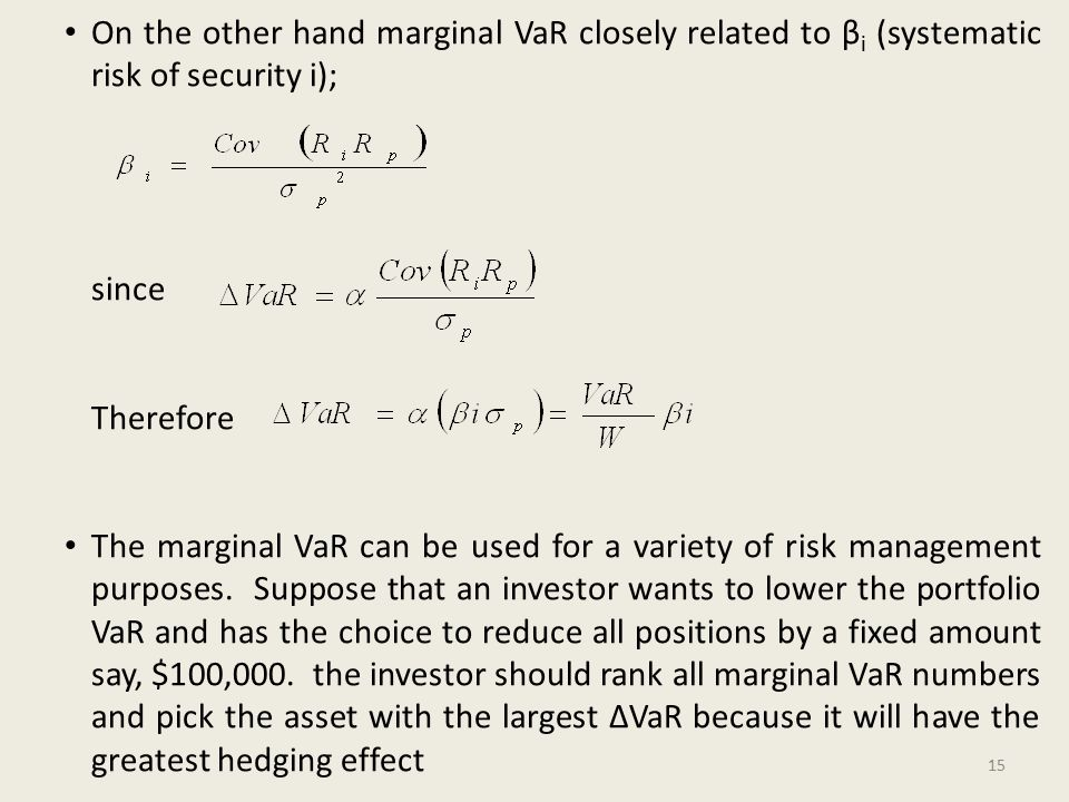 On the other hand marginal VaR closely related to β i (systematic risk of security i); since Therefore The marginal VaR can be used for a variety of risk management purposes.