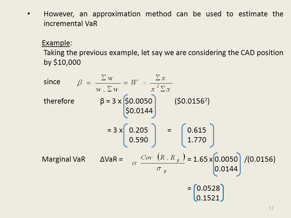 However, an approximation method can be used to estimate the incremental VaR Example: Taking the previous example, let say we are considering the CAD position by $10,000 since therefore β = 3 x $0.0050 ($0.0156 2 ) $0.0144 = 3 x 0.205 =0.615 0.5901.770 Marginal VaR∆VaR = = 1.65 x 0.0050 /(0.0156) 0.0144 = 0.0528 0.1521 17