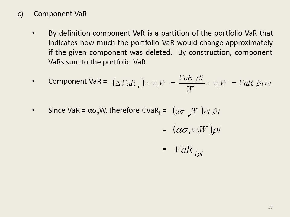 c)Component VaR By definition component VaR is a partition of the portfolio VaR that indicates how much the portfolio VaR would change approximately if the given component was deleted.