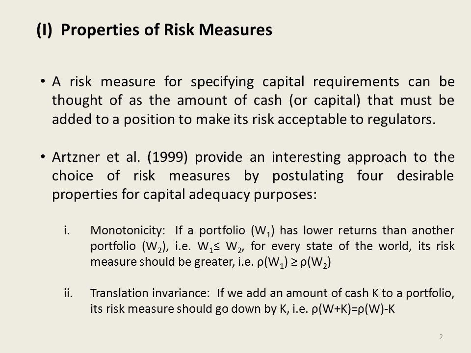 (I) Properties of Risk Measures A risk measure for specifying capital requirements can be thought of as the amount of cash (or capital) that must be added to a position to make its risk acceptable to regulators.