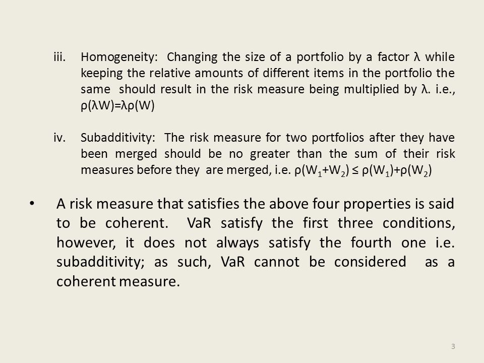 iii.Homogeneity: Changing the size of a portfolio by a factor λ while keeping the relative amounts of different items in the portfolio the same should result in the risk measure being multiplied by λ.
