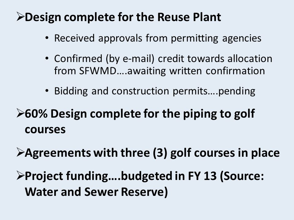  Design complete for the Reuse Plant Received approvals from permitting agencies Confirmed (by e-mail) credit towards allocation from SFWMD….awaiting written confirmation Bidding and construction permits….pending  60% Design complete for the piping to golf courses  Agreements with three (3) golf courses in place  Project funding….budgeted in FY 13 (Source: Water and Sewer Reserve)