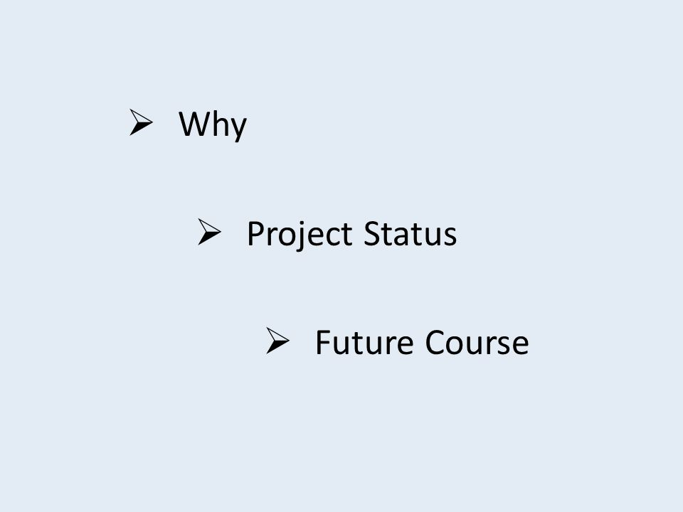  Why  Project Status  Future Course