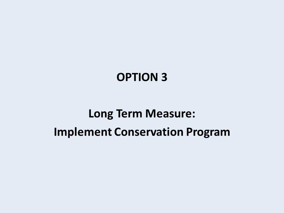 OPTION 3 Long Term Measure: Implement Conservation Program