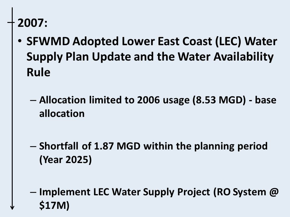 2007: SFWMD Adopted Lower East Coast (LEC) Water Supply Plan Update and the Water Availability Rule – Allocation limited to 2006 usage (8.53 MGD) - base allocation – Shortfall of 1.87 MGD within the planning period (Year 2025) – Implement LEC Water Supply Project (RO System @ $17M)