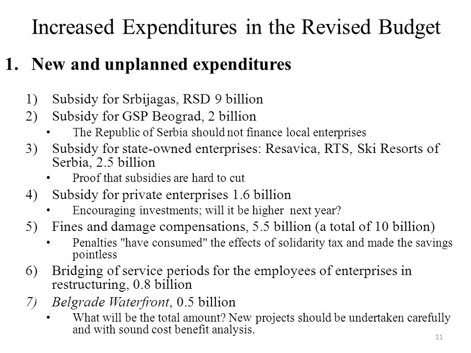 Increased Expenditures in the Revised Budget 1.New and unplanned expenditures 1)Subsidy for Srbijagas, RSD 9 billion 2)Subsidy for GSP Beograd, 2 billion The Republic of Serbia should not finance local enterprises 3)Subsidy for state-owned enterprises: Resavica, RTS, Ski Resorts of Serbia, 2.5 billion Proof that subsidies are hard to cut 4)Subsidy for private enterprises 1.6 billion Encouraging investments; will it be higher next year.