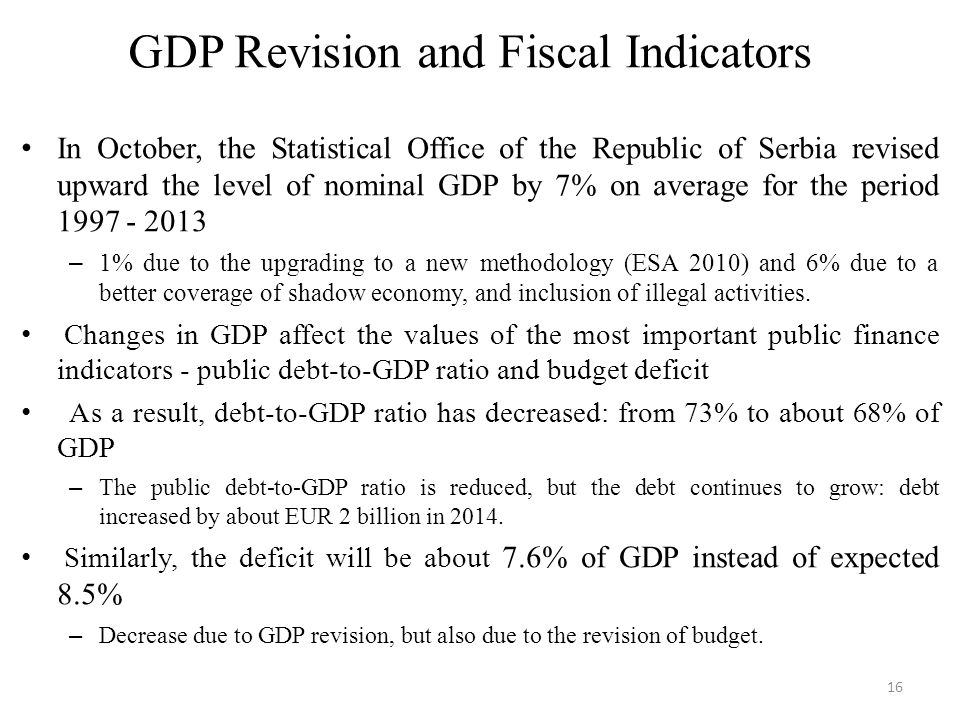 GDP Revision and Fiscal Indicators In October, the Statistical Office of the Republic of Serbia revised upward the level of nominal GDP by 7% on average for the period 1997 - 2013 – 1% due to the upgrading to a new methodology (ESA 2010) and 6% due to a better coverage of shadow economy, and inclusion of illegal activities.