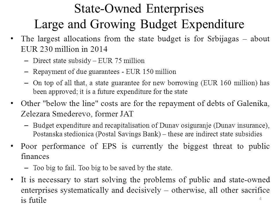 State-Owned Enterprises Large and Growing Budget Expenditure The largest allocations from the state budget is for Srbijagas – about EUR 230 million in 2014 – Direct state subsidy – EUR 75 million – Repayment of due guarantees - EUR 150 million – On top of all that, a state guarantee for new borrowing (EUR 160 million) has been approved; it is a future expenditure for the state Other below the line costs are for the repayment of debts of Galenika, Zelezara Smederevo, former ЈАТ – Budget expenditure and recapitalisation of Dunav osiguranje (Dunav insurance), Postanska stedionica (Postal Savings Bank) – these are indirect state subsidies Poor performance of EPS is currently the biggest threat to public finances – Too big to fail.
