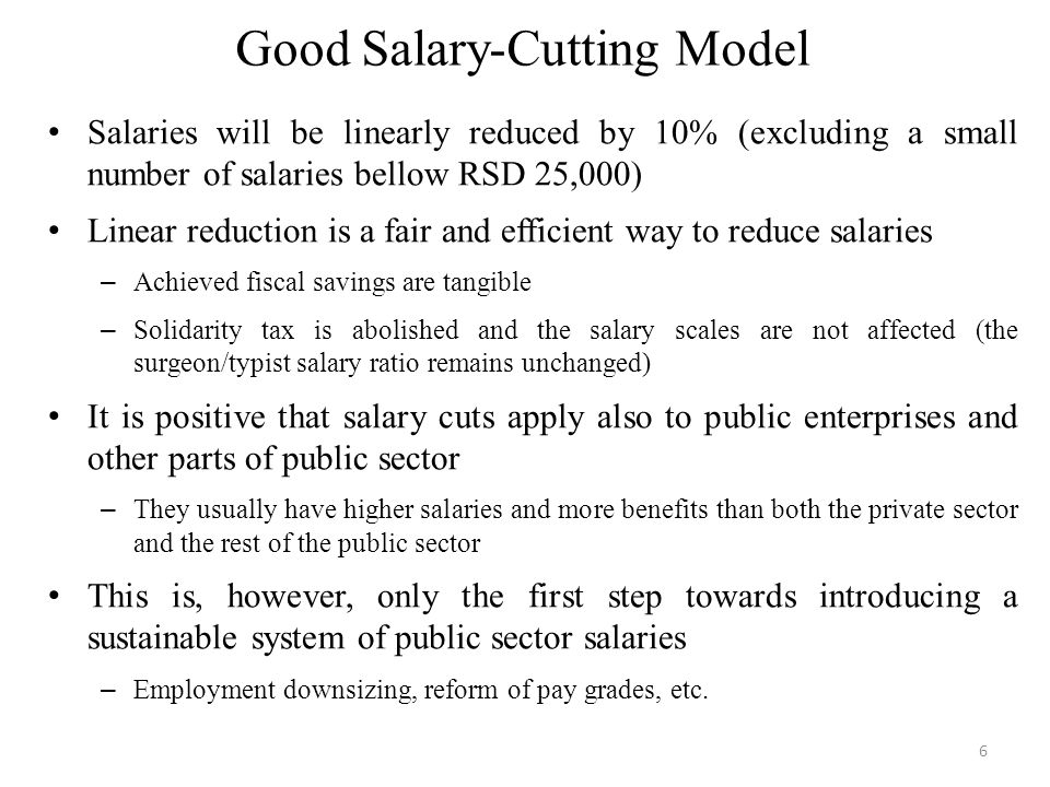 Good Salary-Cutting Model Salaries will be linearly reduced by 10% (excluding a small number of salaries bellow RSD 25,000) Linear reduction is a fair and efficient way to reduce salaries – Achieved fiscal savings are tangible – Solidarity tax is abolished and the salary scales are not affected (the surgeon/typist salary ratio remains unchanged) It is positive that salary cuts apply also to public enterprises and other parts of public sector – They usually have higher salaries and more benefits than both the private sector and the rest of the public sector This is, however, only the first step towards introducing a sustainable system of public sector salaries – Employment downsizing, reform of pay grades, etc.