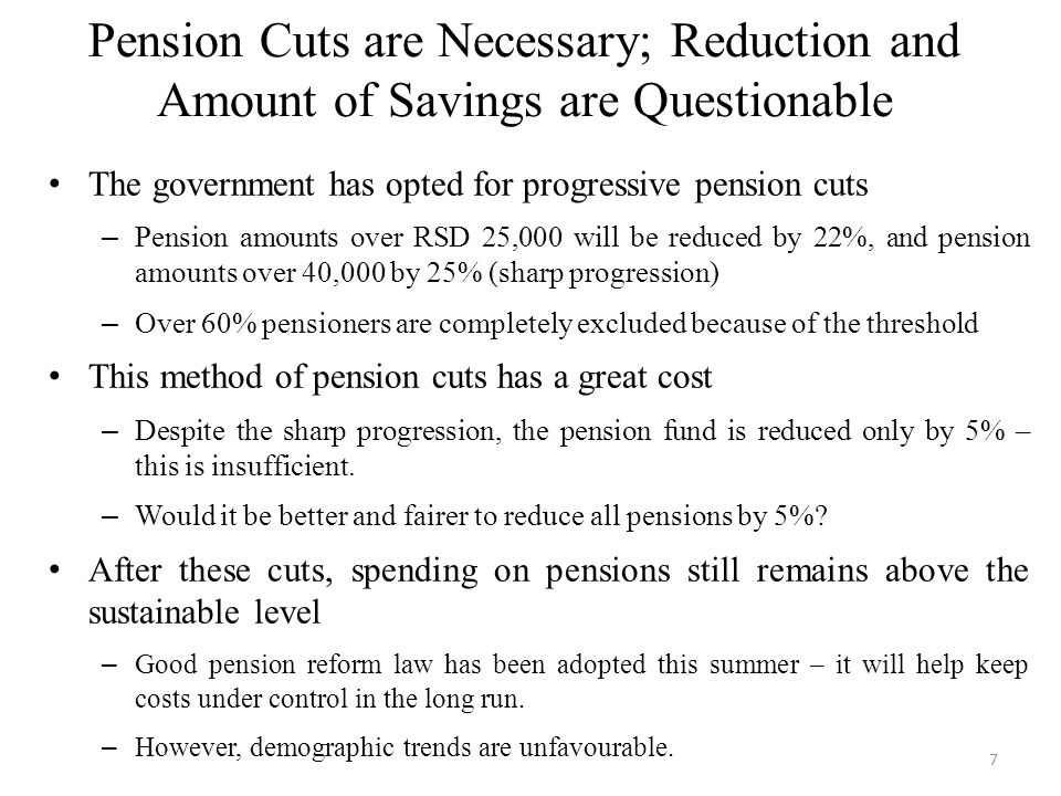 Pension Cuts are Necessary; Reduction and Amount of Savings are Questionable The government has opted for progressive pension cuts – Pension amounts over RSD 25,000 will be reduced by 22%, and pension amounts over 40,000 by 25% (sharp progression) – Over 60% pensioners are completely excluded because of the threshold This method of pension cuts has a great cost – Despite the sharp progression, the pension fund is reduced only by 5% – this is insufficient.