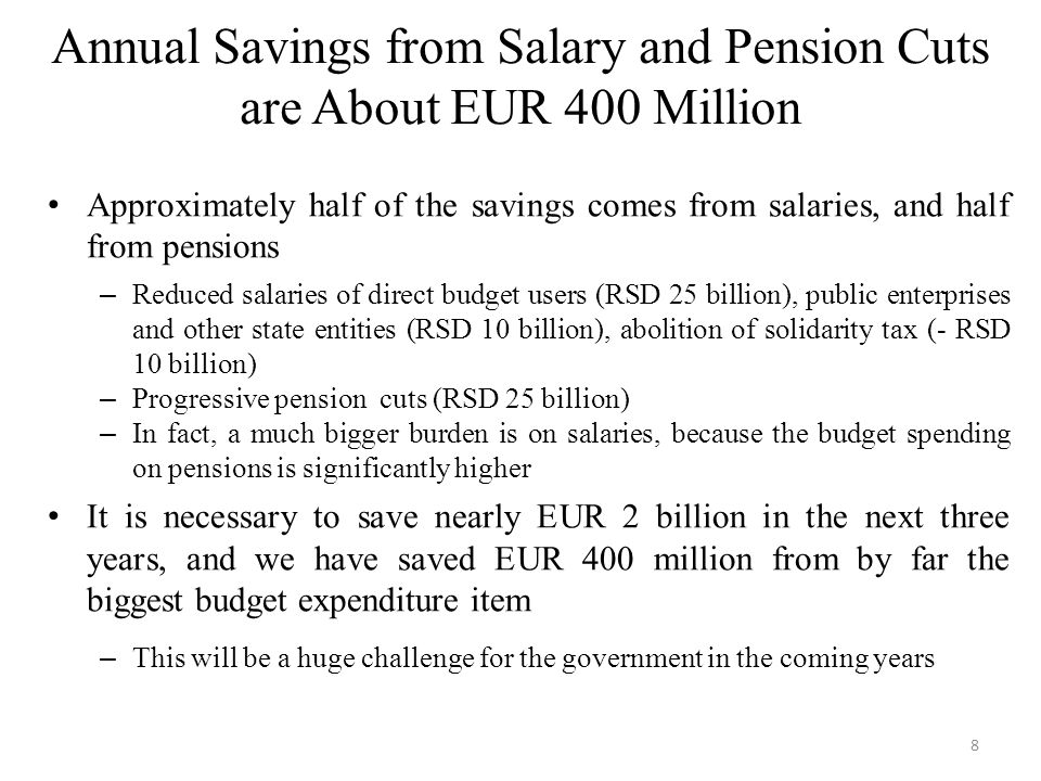 Annual Savings from Salary and Pension Cuts are About EUR 400 Million Approximately half of the savings comes from salaries, and half from pensions – Reduced salaries of direct budget users (RSD 25 billion), public enterprises and other state entities (RSD 10 billion), abolition of solidarity tax (- RSD 10 billion) – Progressive pension cuts (RSD 25 billion) – In fact, a much bigger burden is on salaries, because the budget spending on pensions is significantly higher It is necessary to save nearly EUR 2 billion in the next three years, and we have saved EUR 400 million from by far the biggest budget expenditure item – This will be a huge challenge for the government in the coming years 8