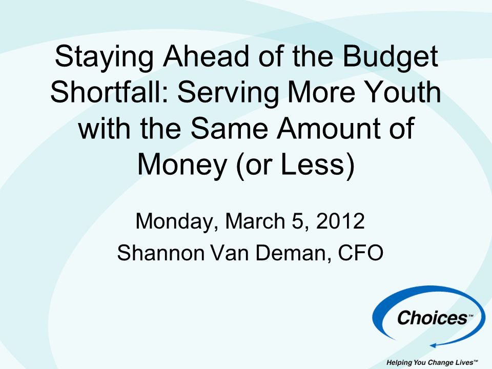 Staying Ahead of the Budget Shortfall: Serving More Youth with the Same Amount of Money (or Less) Monday, March 5, 2012 Shannon Van Deman, CFO