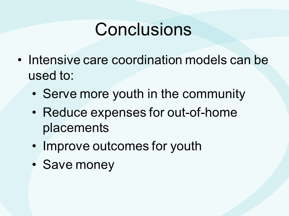 Conclusions Intensive care coordination models can be used to: Serve more youth in the community Reduce expenses for out-of-home placements Improve outcomes for youth Save money
