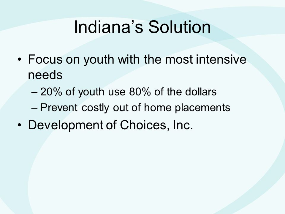 Indiana's Solution Focus on youth with the most intensive needs –20% of youth use 80% of the dollars –Prevent costly out of home placements Development of Choices, Inc.