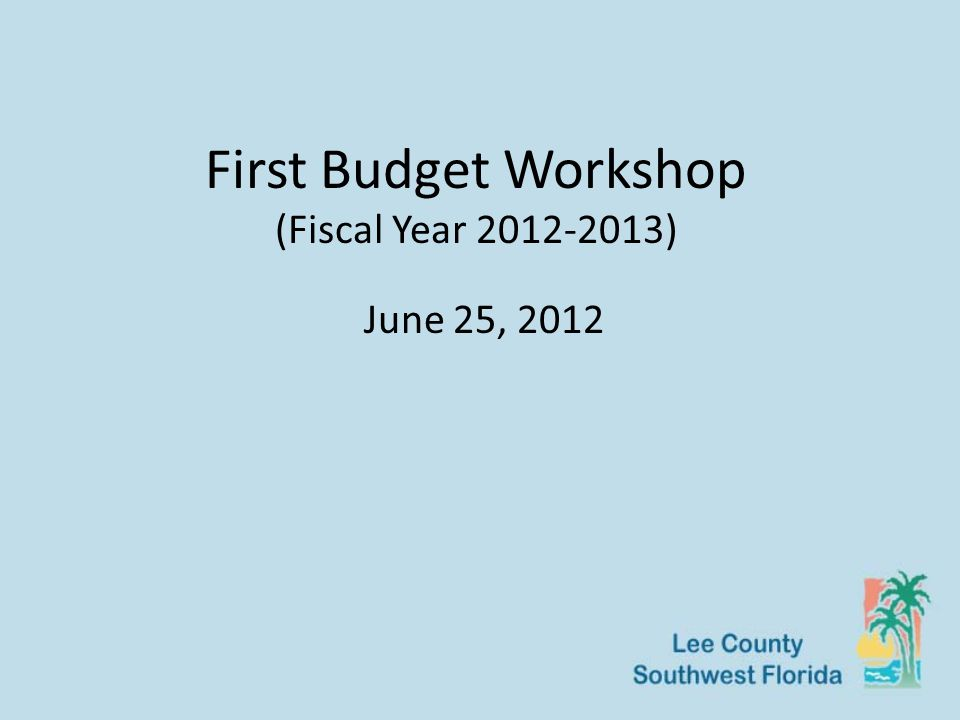 First Budget Workshop (Fiscal Year 2012-2013) June 25, 2012