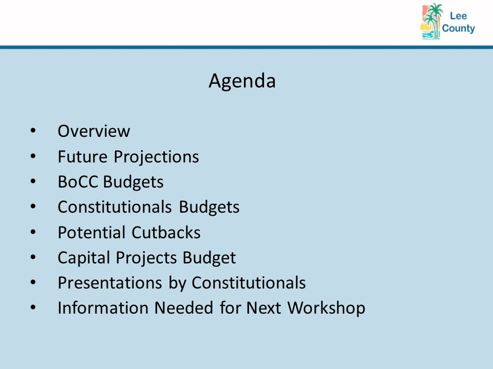 Agenda Overview Future Projections BoCC Budgets Constitutionals Budgets Potential Cutbacks Capital Projects Budget Presentations by Constitutionals Information Needed for Next Workshop
