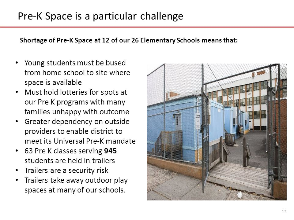 Pre-K Space is a particular challenge 12 Young students must be bused from home school to site where space is available Must hold lotteries for spots at our Pre K programs with many families unhappy with outcome Greater dependency on outside providers to enable district to meet its Universal Pre-K mandate 63 Pre K classes serving 945 students are held in trailers Trailers are a security risk Trailers take away outdoor play spaces at many of our schools.