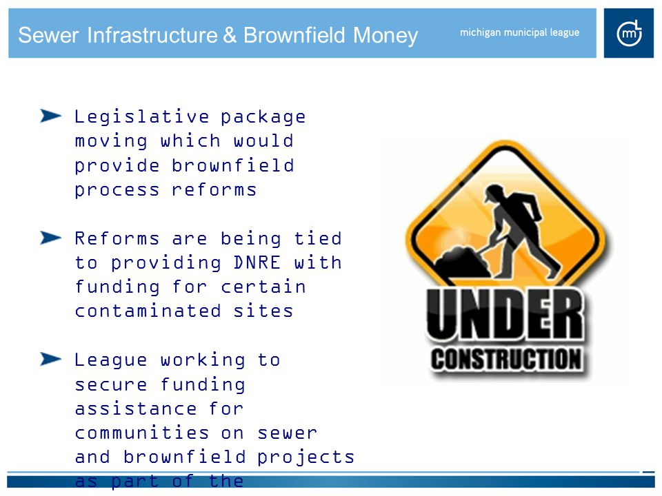 Sewer Infrastructure & Brownfield Money Legislative package moving which would provide brownfield process reforms Reforms are being tied to providing DNRE with funding for certain contaminated sites League working to secure funding assistance for communities on sewer and brownfield projects as part of the negotiations