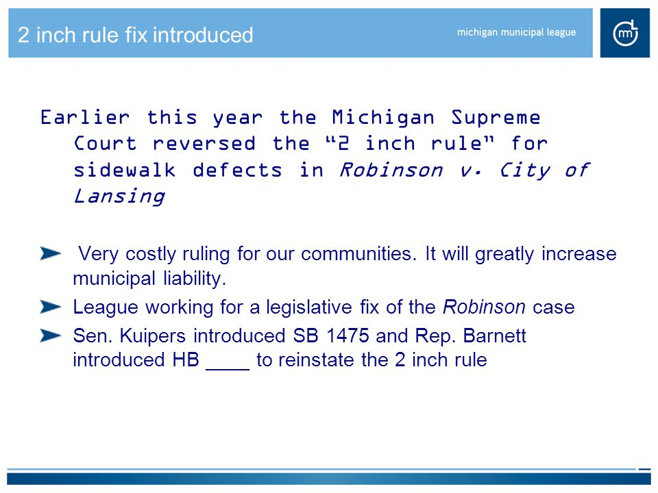 2 inch rule fix introduced Earlier this year the Michigan Supreme Court reversed the 2 inch rule for sidewalk defects in Robinson v.