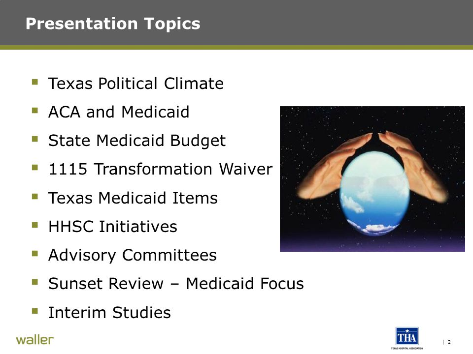 | 2 Presentation Topics  Texas Political Climate  ACA and Medicaid  State Medicaid Budget  1115 Transformation Waiver  Texas Medicaid Items  HHSC Initiatives  Advisory Committees  Sunset Review – Medicaid Focus  Interim Studies