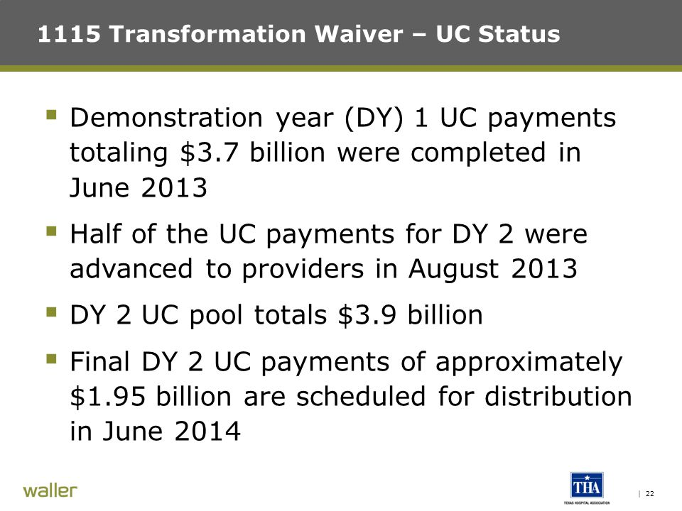 | 22 1115 Transformation Waiver – UC Status  Demonstration year (DY) 1 UC payments totaling $3.7 billion were completed in June 2013  Half of the UC payments for DY 2 were advanced to providers in August 2013  DY 2 UC pool totals $3.9 billion  Final DY 2 UC payments of approximately $1.95 billion are scheduled for distribution in June 2014