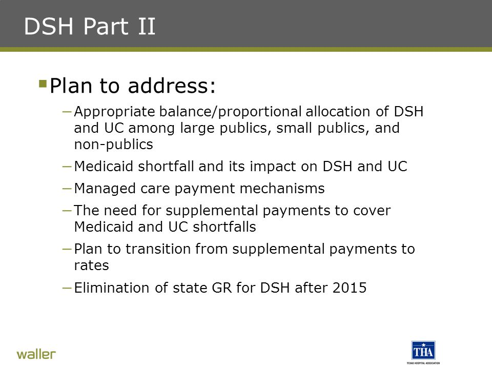 DSH Part II  Plan to address: – Appropriate balance/proportional allocation of DSH and UC among large publics, small publics, and non-publics – Medicaid shortfall and its impact on DSH and UC – Managed care payment mechanisms – The need for supplemental payments to cover Medicaid and UC shortfalls – Plan to transition from supplemental payments to rates – Elimination of state GR for DSH after 2015