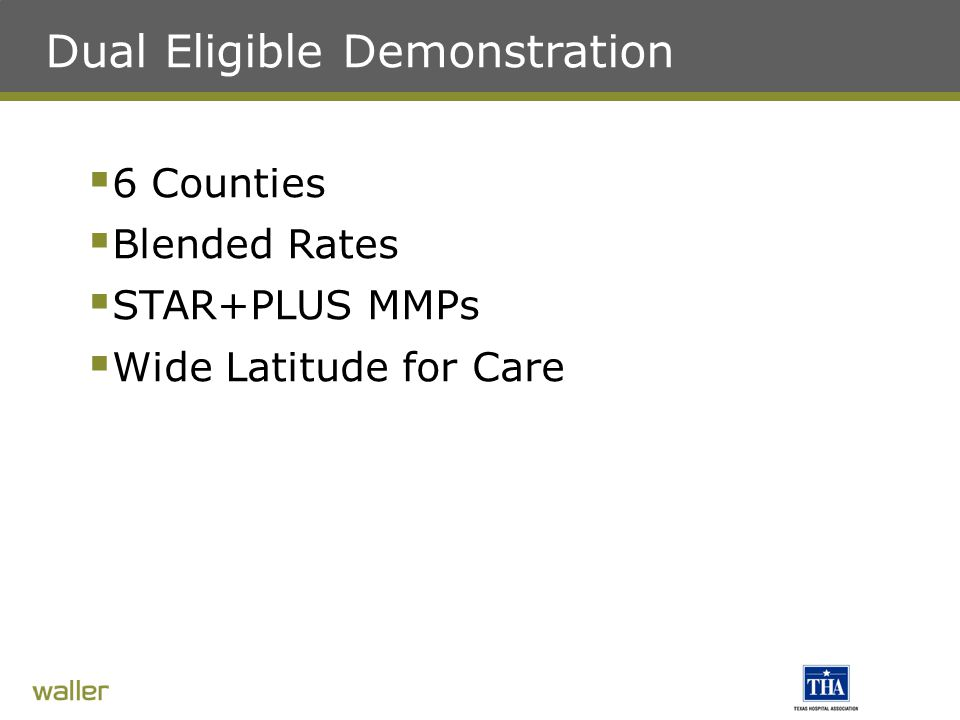 Dual Eligible Demonstration  6 Counties  Blended Rates  STAR+PLUS MMPs  Wide Latitude for Care
