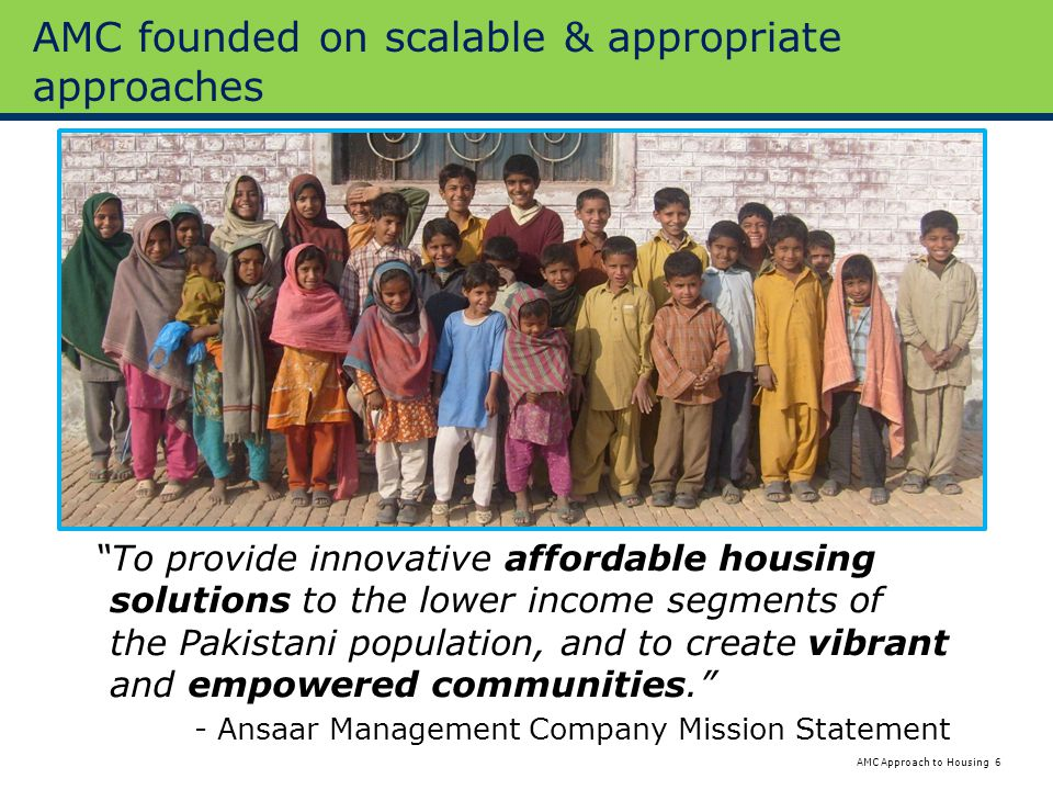 6 Approach to HousingAMC AMC founded on scalable & appropriate approaches To provide innovative affordable housing solutions to the lower income segments of the Pakistani population, and to create vibrant and empowered communities. - Ansaar Management Company Mission Statement