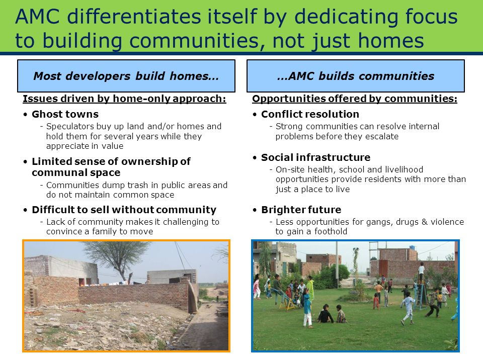 7 Approach to HousingAMC AMC differentiates itself by dedicating focus to building communities, not just homes Most developers build homes……AMC builds communities Issues driven by home-only approach: Ghost towns -Speculators buy up land and/or homes and hold them for several years while they appreciate in value Opportunities offered by communities: Conflict resolution -Strong communities can resolve internal problems before they escalate Limited sense of ownership of communal space -Communities dump trash in public areas and do not maintain common space Difficult to sell without community -Lack of community makes it challenging to convince a family to move Social infrastructure -On-site health, school and livelihood opportunities provide residents with more than just a place to live Brighter future -Less opportunities for gangs, drugs & violence to gain a foothold