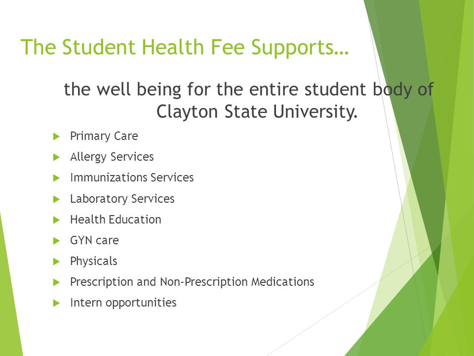 The Student Health Fee Supports… the well being for the entire student body of Clayton State University.  Primary Care  Allergy Services  Immunizat
