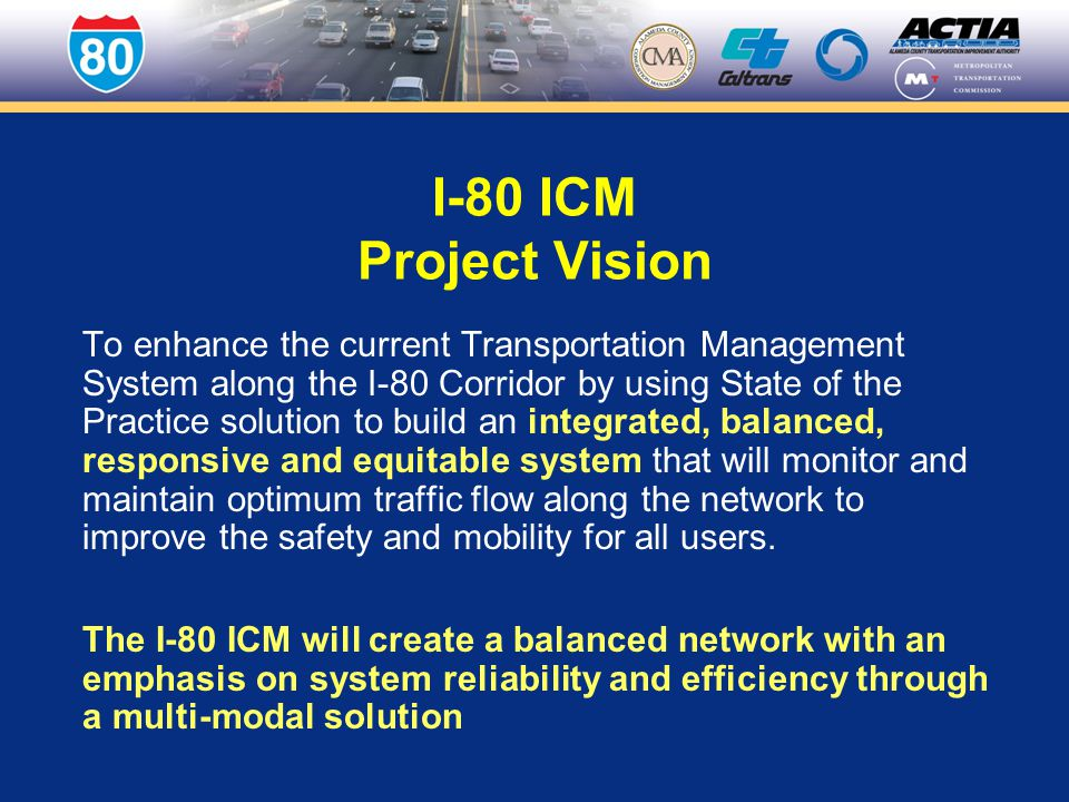 I-80 ICM Project Vision To enhance the current Transportation Management System along the I-80 Corridor by using State of the Practice solution to build an integrated, balanced, responsive and equitable system that will monitor and maintain optimum traffic flow along the network to improve the safety and mobility for all users.