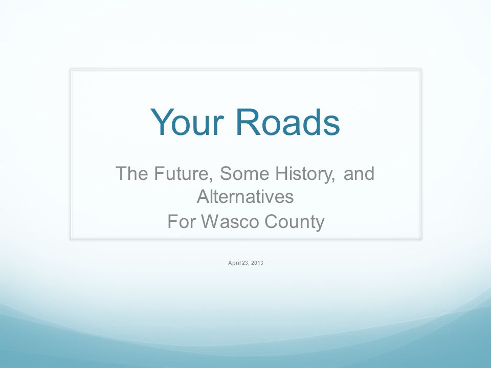 Your Roads The Future, Some History, and Alternatives For Wasco County April 23, 2013