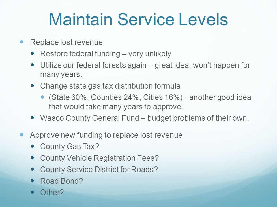 Maintain Service Levels Replace lost revenue Restore federal funding – very unlikely Utilize our federal forests again – great idea, won't happen for many years.