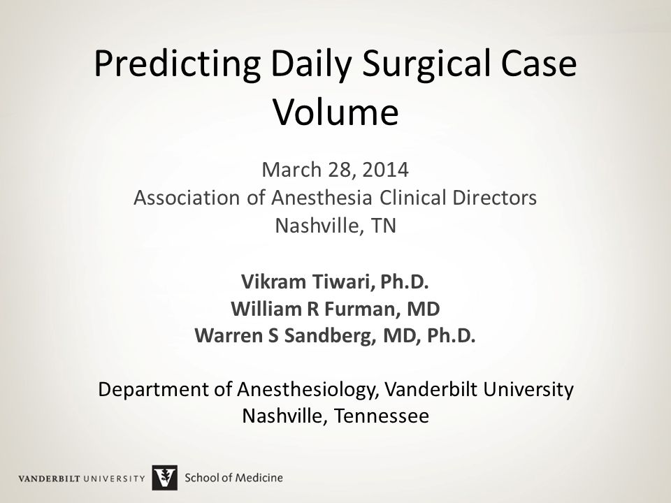 Predicting Daily Surgical Case Volume March 28, 2014 Association of Anesthesia Clinical Directors Nashville, TN Vikram Tiwari, Ph.D.