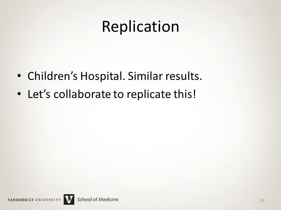 Replication Children's Hospital. Similar results. Let's collaborate to replicate this! 14