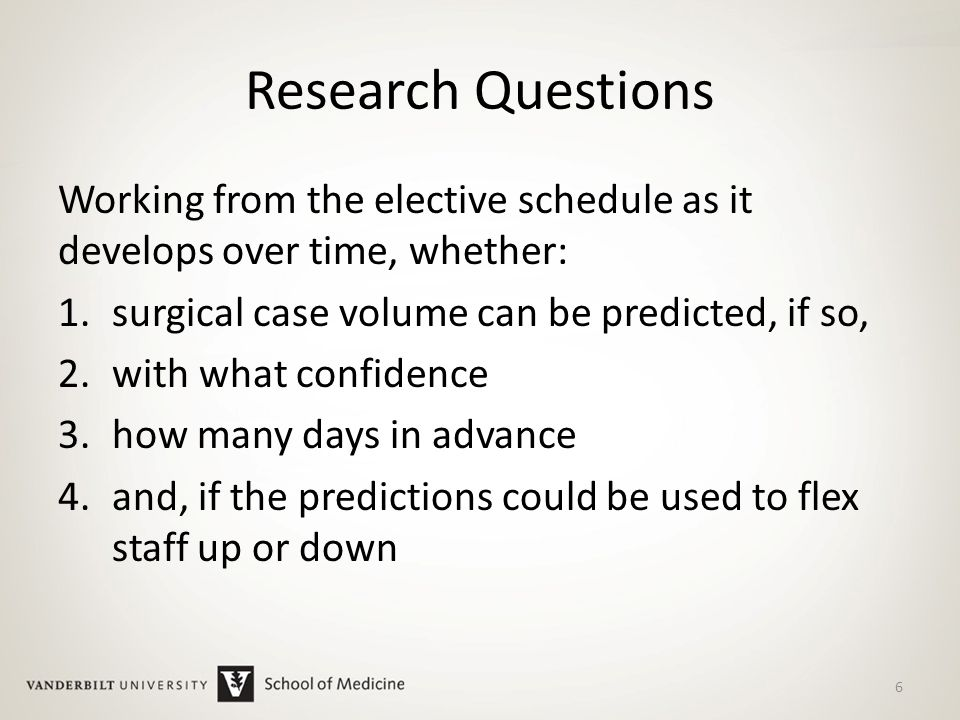 Research Questions Working from the elective schedule as it develops over time, whether: 1.surgical case volume can be predicted, if so, 2.with what confidence 3.how many days in advance 4.and, if the predictions could be used to flex staff up or down 6