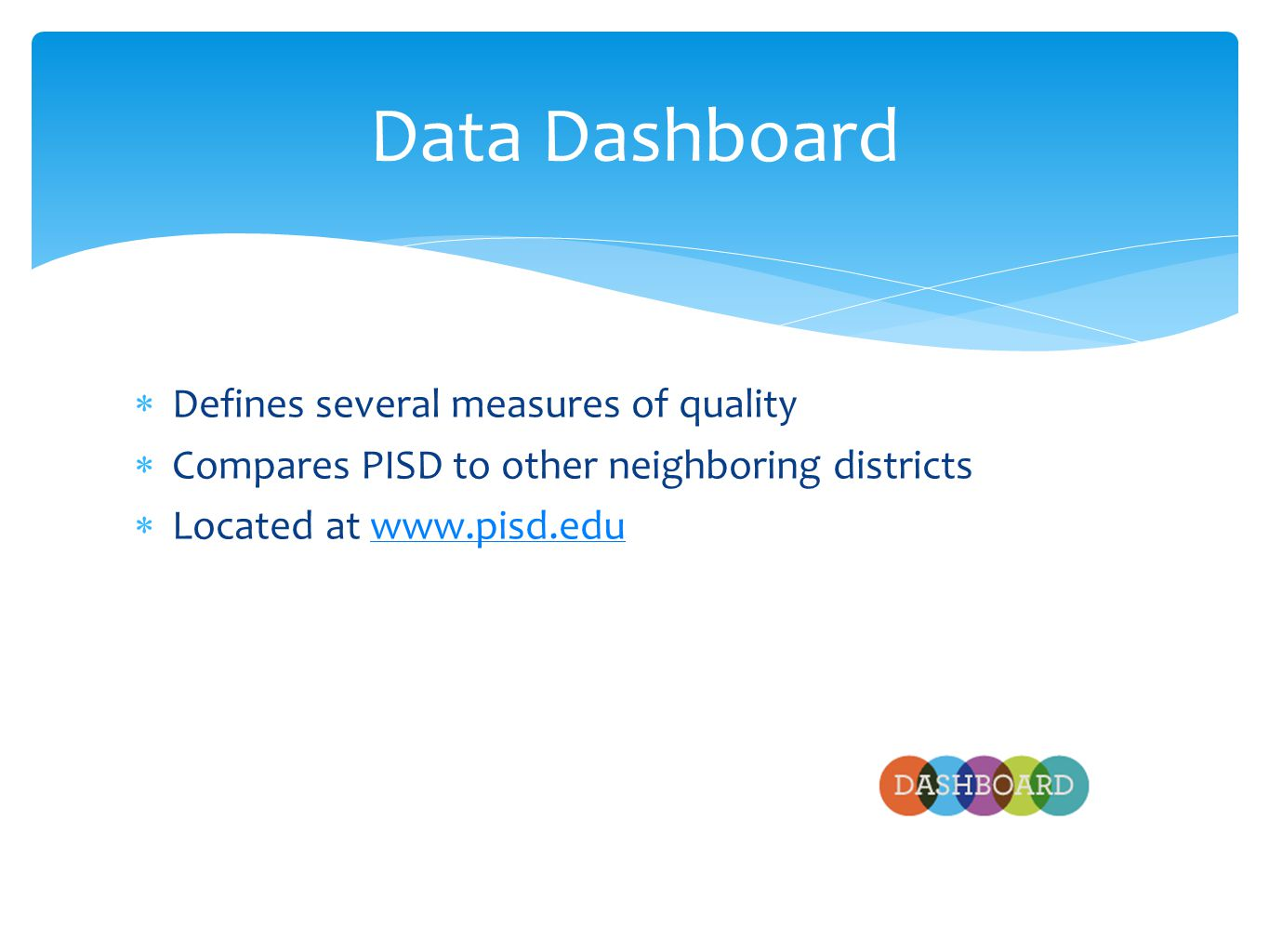  Defines several measures of quality  Compares PISD to other neighboring districts  Located at www.pisd.eduwww.pisd.edu Data Dashboard