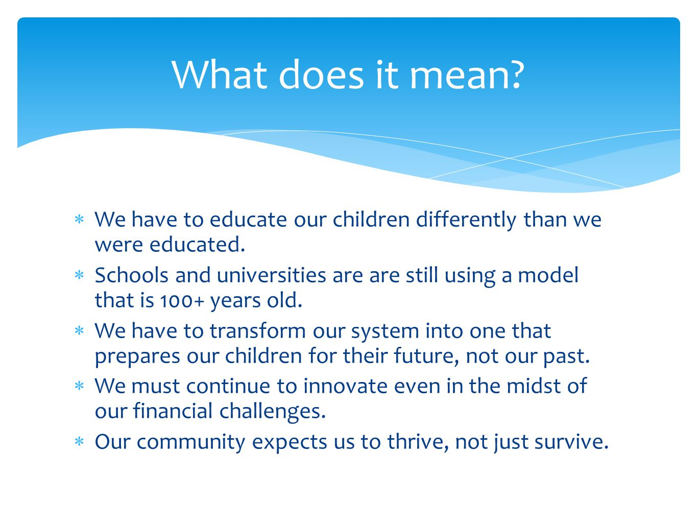  We have to educate our children differently than we were educated.  Schools and universities are are still using a model that is 100+ years old. 