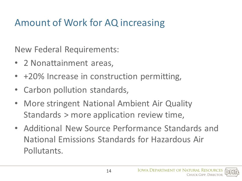 Amount of Work for AQ increasing New Federal Requirements: 2 Nonattainment areas, +20% Increase in construction permitting, Carbon pollution standards, More stringent National Ambient Air Quality Standards > more application review time, Additional New Source Performance Standards and National Emissions Standards for Hazardous Air Pollutants.