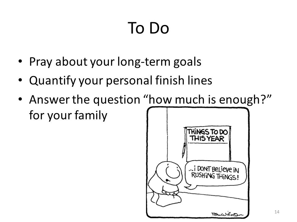 To Do Pray about your long-term goals Quantify your personal finish lines Answer the question how much is enough for your family 14