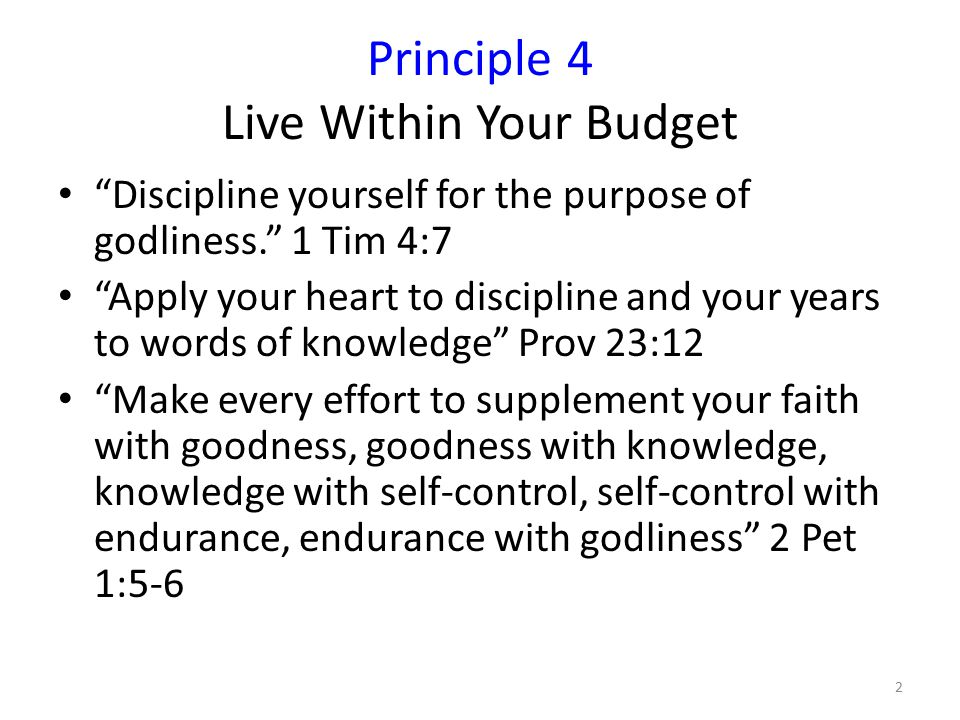 Principle 4 Live Within Your Budget Discipline yourself for the purpose of godliness. 1 Tim 4:7 Apply your heart to discipline and your years to words of knowledge Prov 23:12 Make every effort to supplement your faith with goodness, goodness with knowledge, knowledge with self-control, self-control with endurance, endurance with godliness 2 Pet 1:5-6 2