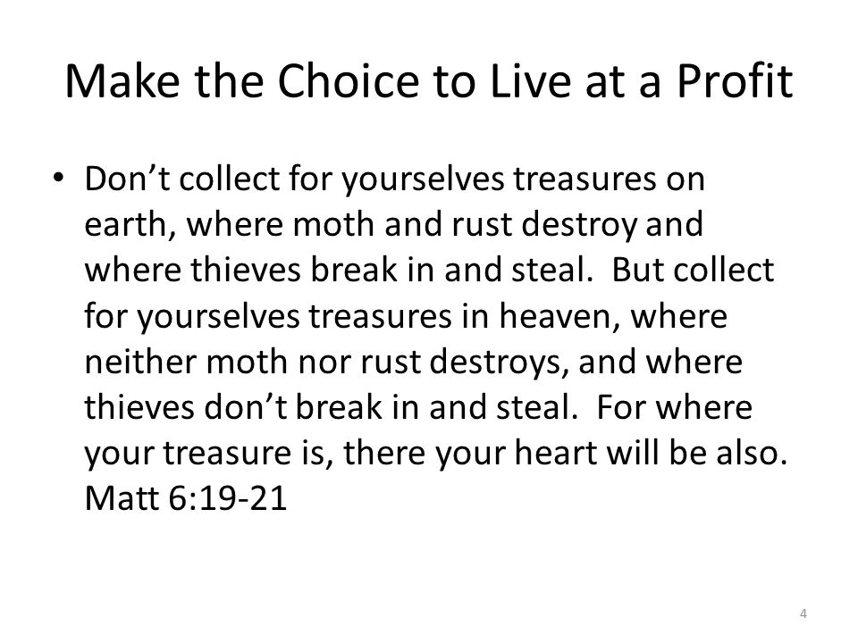Make the Choice to Live at a Profit Don't collect for yourselves treasures on earth, where moth and rust destroy and where thieves break in and steal.