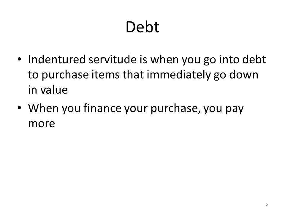 Debt Indentured servitude is when you go into debt to purchase items that immediately go down in value When you finance your purchase, you pay more 5