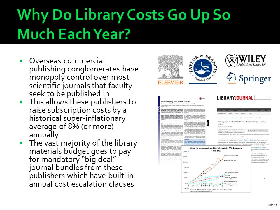  Overseas commercial publishing conglomerates have monopoly control over most scientific journals that faculty seek to be published in  This allows these publishers to raise subscription costs by a historical super-inflationary average of 8% (or more) annually  The vast majority of the library materials budget goes to pay for mandatory big deal journal bundles from these publishers which have built-in annual cost escalation clauses Slide 17